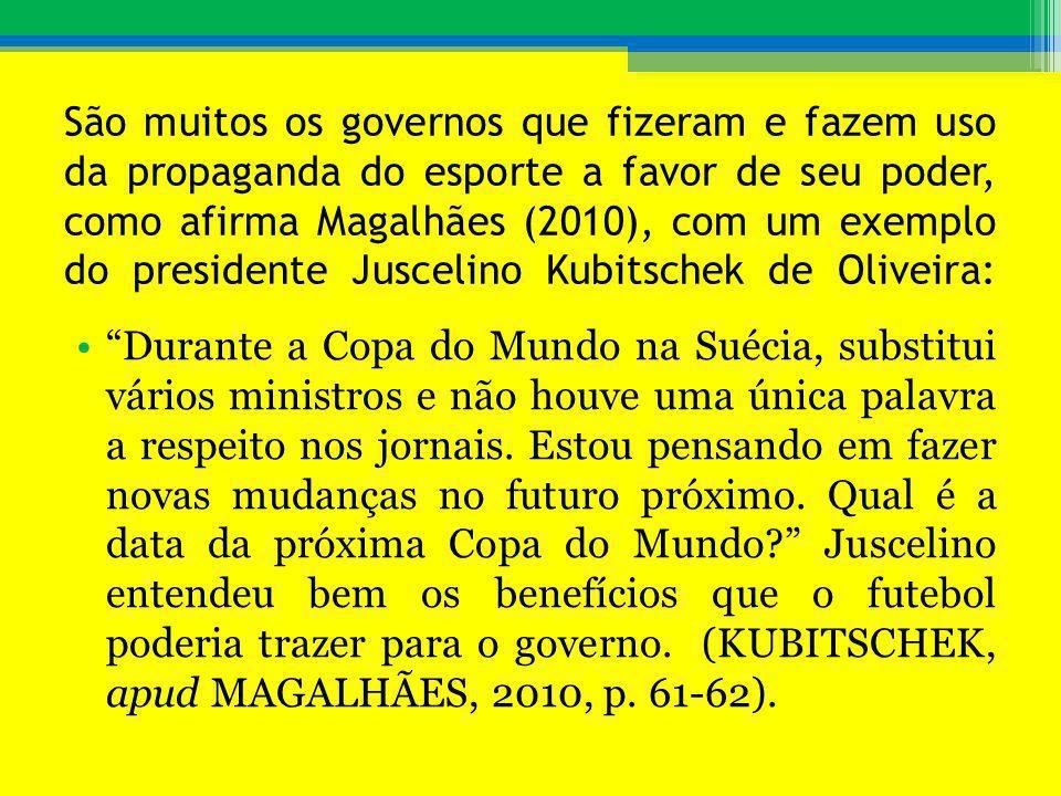 São muitos os governos que fizeram e fazem uso da propaganda do esporte a favor de seu poder, como afirma Magalhães (2010), com um exemplo do presiden