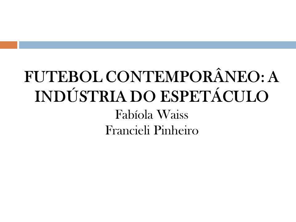 FUTEBOL CONTEMPORÂNEO: A INDÚSTRIA DO ESPETÁCULO Fabíola Waiss Francieli Pinheiro