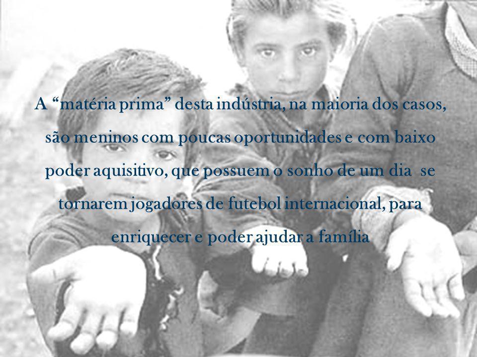 A matéria prima desta indústria, na maioria dos casos, são meninos com poucas oportunidades e com baixo poder aquisitivo, que possuem o sonho de um dia se tornarem jogadores de futebol internacional, para enriquecer e poder ajudar a família