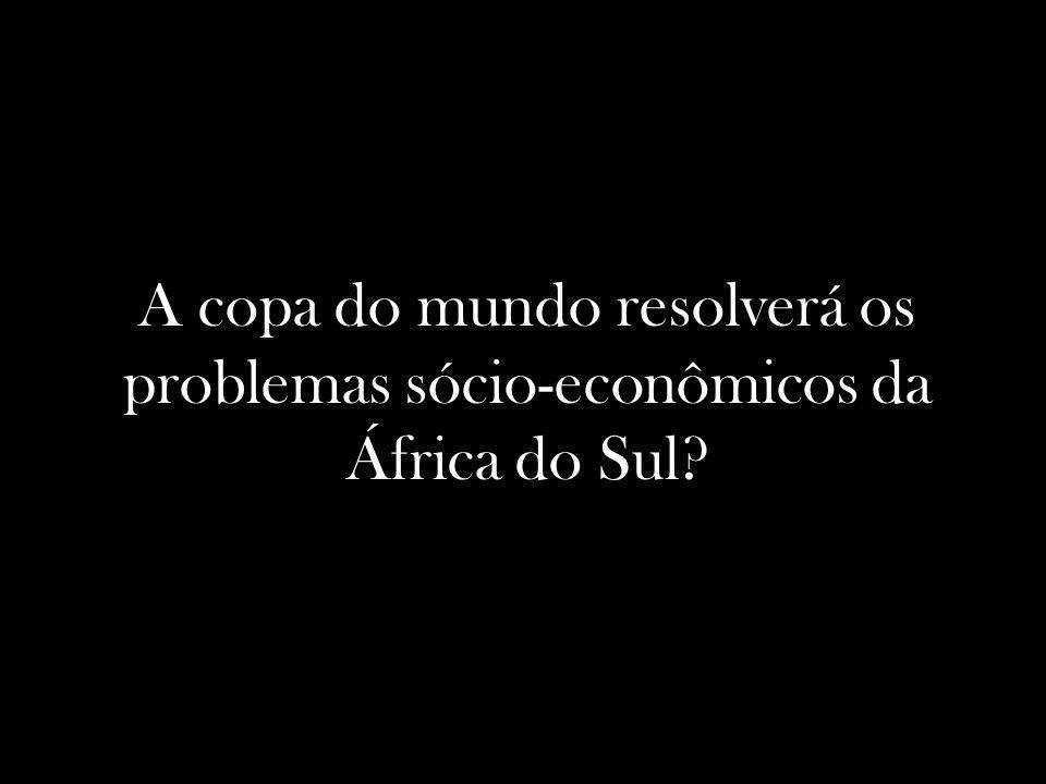 A copa do mundo resolverá os problemas sócio-econômicos da África do Sul?