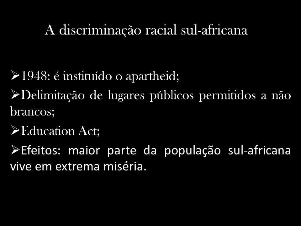 A discriminação racial sul-africana 1948: é instituído o apartheid; Delimitação de lugares públicos permitidos a não brancos; Education Act; Efeitos: maior parte da população sul-africana vive em extrema miséria.