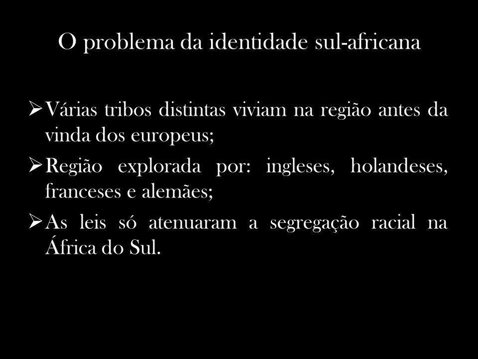 O problema da identidade sul-africana Várias tribos distintas viviam na região antes da vinda dos europeus; Região explorada por: ingleses, holandeses, franceses e alemães; As leis só atenuaram a segregação racial na África do Sul.