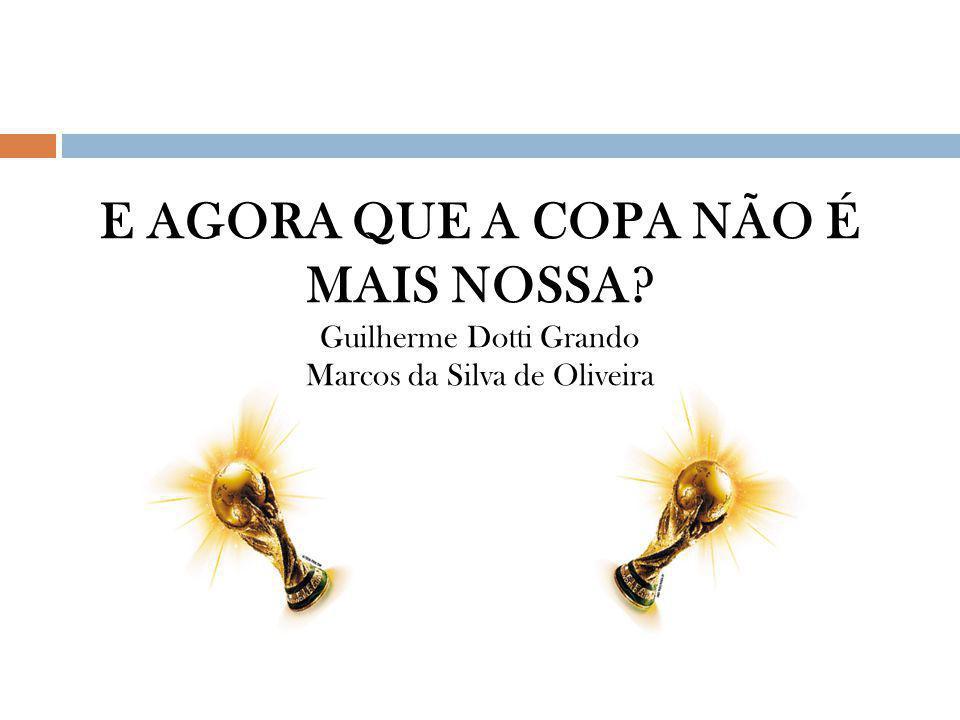 E AGORA QUE A COPA NÃO É MAIS NOSSA? Guilherme Dotti Grando Marcos da Silva de Oliveira