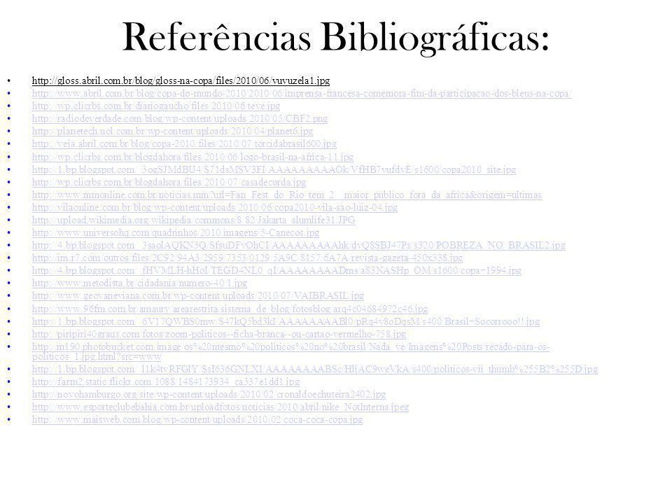 Referências Bibliográficas: http://gloss.abril.com.br/blog/gloss-na-copa/files/2010/06/vuvuzela1.jpg http://www.abril.com.br/blog/copa-do-mundo-2010/2010/06/imprensa-francesa-comemora-fim-da-participacao-dos-bleus-na-copa/ http://wp.clicrbs.com.br/diariogaucho/files/2010/06/teve.jpg http://radiodeverdade.com/blog/wp-content/uploads/2010/05/CBF2.png http://planetech.uol.com.br/wp-content/uploads/2010/04/planet6.jpg http://veja.abril.com.br/blog/copa-2010/files/2010/07/torcidabrasil600.jpg http://wp.clicrbs.com.br/blogdahora/files/2010/06/logo-brasil-na-africa-11.jpg http://1.bp.blogspot.com/_3ogSJMdBU4/S71dsMSV3FI/AAAAAAAAAOk/VfHB7vufdvE/s1600/copa2010_site.jpg http://wp.clicrbs.com.br/blogdahora/files/2010/07/casadecorda.jpg http://www.mmonline.com.br/noticias.mm?url=Fan_Fest_do_Rio_tem_2__maior_publico_fora_da_africa&origem=ultimas http://vilaonline.com.br/blog/wp-content/uploads/2010/06/copa2010-vila-sao-luiz-04.jpg http://upload.wikimedia.org/wikipedia/commons/8/82/Jakarta_slumlife31.JPG http://www.universohq.com/quadrinhos/2010/imagens/5-Canecos.jpg http://4.bp.blogspot.com/_3saolAQKN3Q/SfsuDFyOhCI/AAAAAAAAAhk/dvQ8SBJ47Ps/s320/POBREZA_NO_BRASIL2.jpg http://im.r7.com/outros/files/2C92/94A3/2959/7353/0129/5A9C/8157/6A7A/revista-gazeta-450x338.jpg http://4.bp.blogspot.com/_fHVMLH-hHoI/TEGD4NL0_qI/AAAAAAAADms/a83NASHp_OM/s1600/copa+1994.jpg http://www.metodista.br/cidadania/numero-40/1.jpg http://www.geovaneviana.com.br/wp-content/uploads/2010/07/VAIBRASIL.jpg http://www.96fm.com.br/amaury/arearestrita/sistema_de_blog/fotosblog/arq4c04684972c46.jpg http://1.bp.blogspot.com/_6V17QWBS0mw/S47kQ5bd3kI/AAAAAAAABl0/pRq4y8oDqsM/s400/Brasil+Socorrooo!!.jpg http://piripiri40graus.com/fotos/zoom-politicos--ficha-branca--ou-cartao-vermelho-758.jpg http://m190.photobucket.com/image/os%20mesmo%20politicos%20no%20brasil/Nada_ve/Imagens%20Posts/recado-para-os- politicos_1.jpg.html?src=www http://m190.photobucket.com/image/os%20mesmo%20politicos%20no%20brasil/Nada_ve/Imagens%20Post