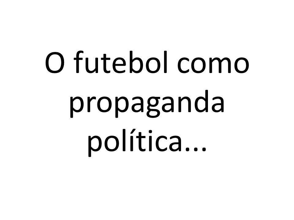 O futebol como propaganda política...