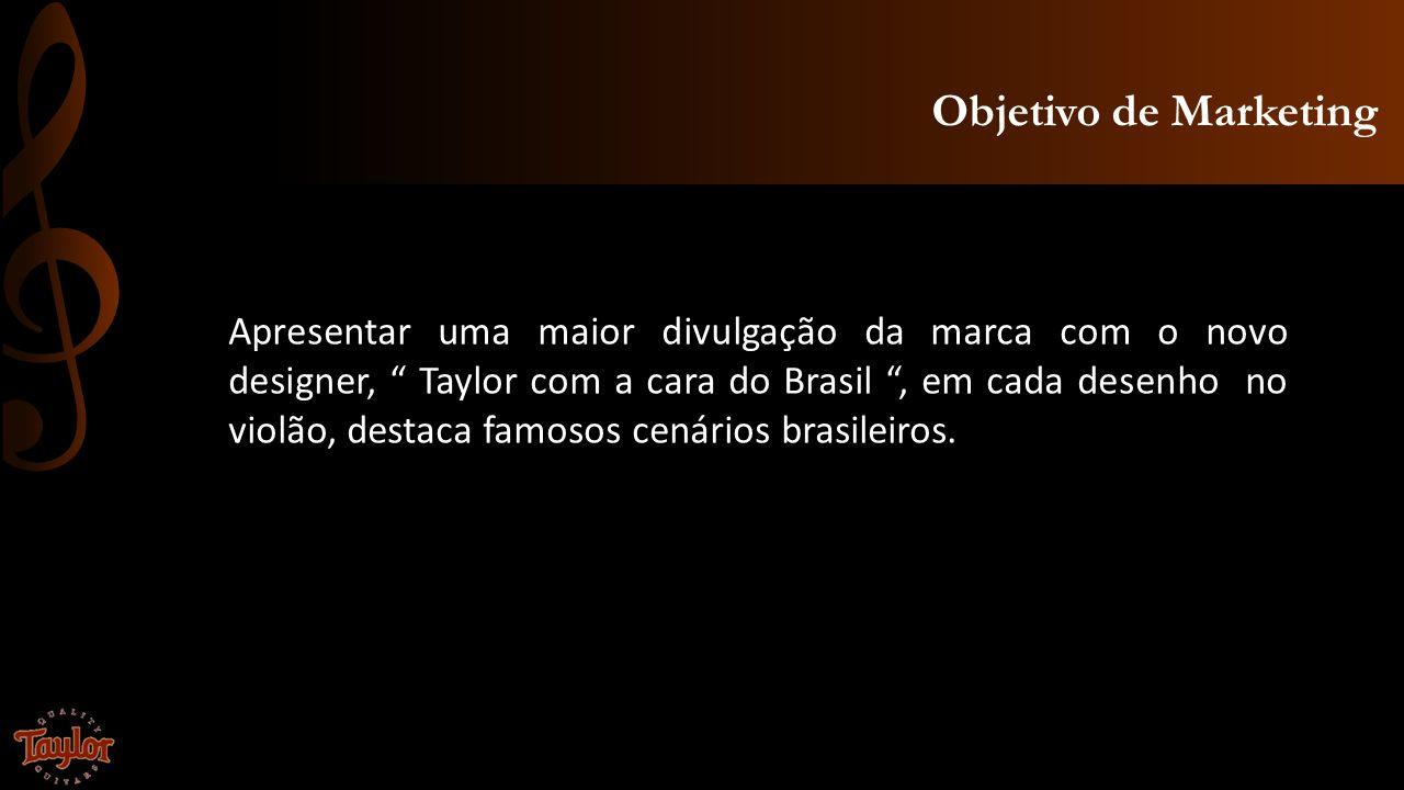 Objetivo de Marketing Apresentar uma maior divulgação da marca com o novo designer, Taylor com a cara do Brasil, em cada desenho no violão, destaca fa