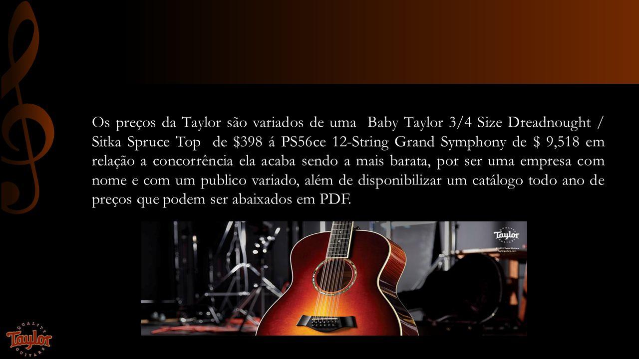 Os preços da Taylor são variados de uma Baby Taylor 3/4 Size Dreadnought / Sitka Spruce Top de $398 á PS56ce 12-String Grand Symphony de $ 9,518 em re