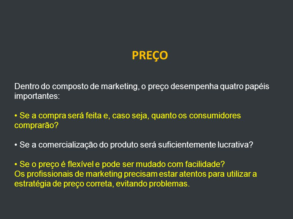 PREÇO Dentro do composto de marketing, o preço desempenha quatro papéis importantes: Se a compra será feita e, caso seja, quanto os consumidores comprarão.