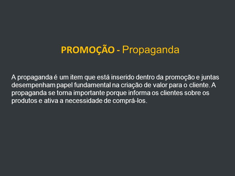 PROMOÇÃO - Propaganda A propaganda é um item que está inserido dentro da promoção e juntas desempenham papel fundamental na criação de valor para o cliente.