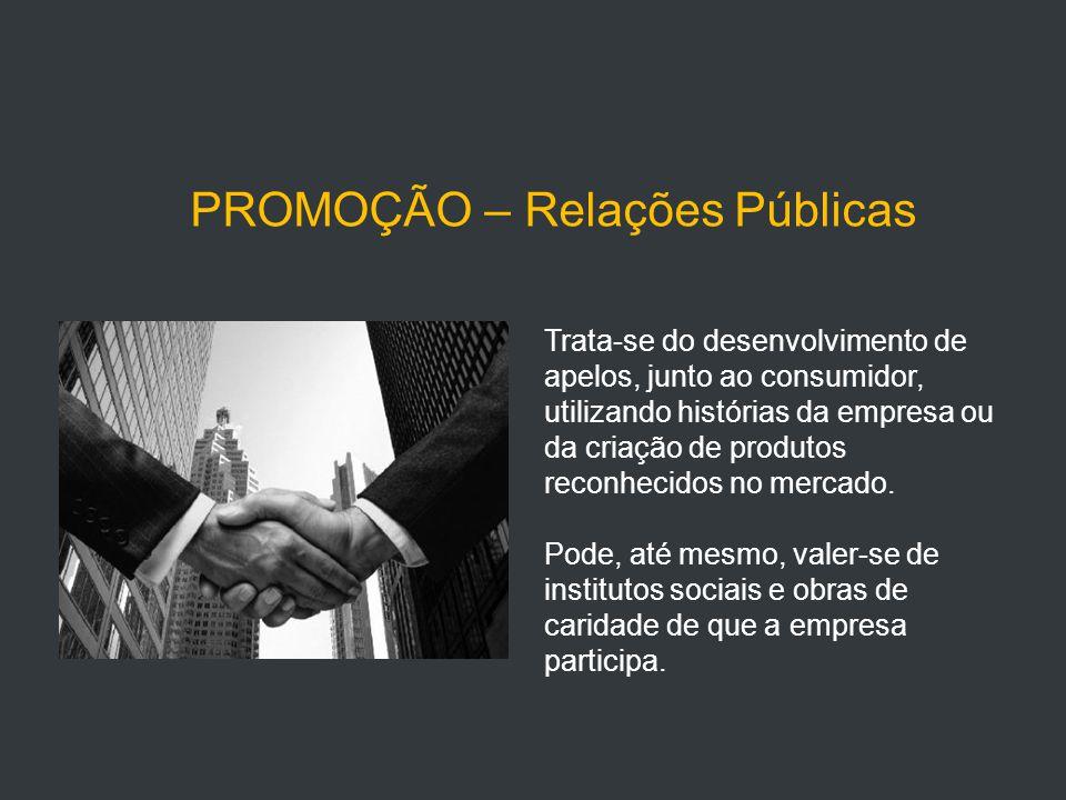 PROMOÇÃO – Relações Públicas Trata-se do desenvolvimento de apelos, junto ao consumidor, utilizando histórias da empresa ou da criação de produtos reconhecidos no mercado.