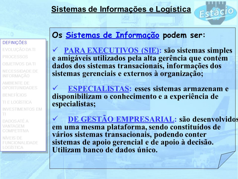 Sistemas de Informações e Logística Os Sistemas de Informação podem ser: PARA EXECUTIVOS (SIE): são sistemas simples e amigáveis utilizados pela alta gerência que contém dados dos sistemas transacionais, informações dos sistemas gerenciais e externos à organização; ESPECIALISTAS: esses sistemas armazenam e disponibilizam o conhecimento e a experiência de especialistas; DE GESTÃO EMPRESARIAL: são desenvolvidos em uma mesma plataforma, sendo constituídos de vários sistemas transacionais, podendo conter sistemas de apoio gerencial e de apoio à decisão.