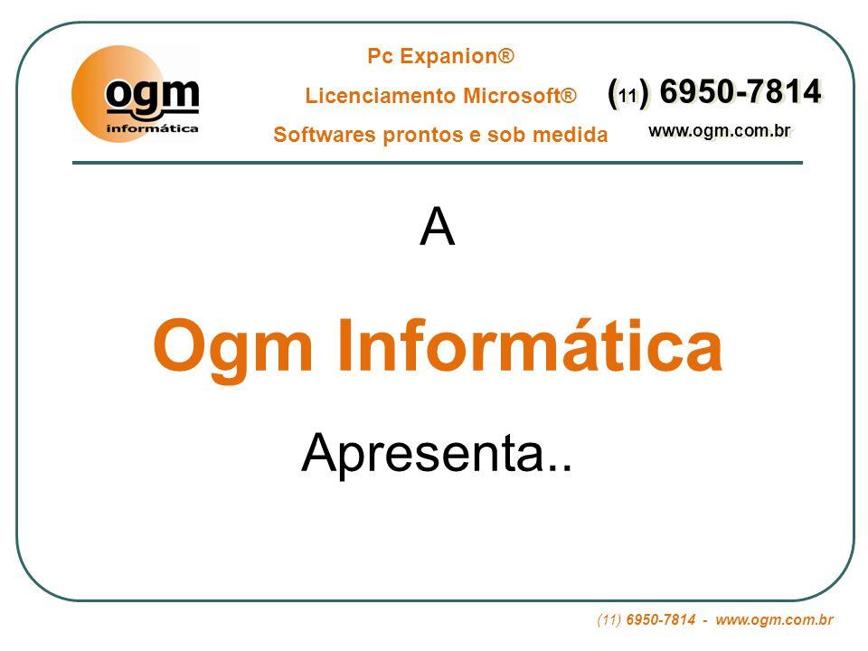 (11) 6950-7814 - www.ogm.com.br Pc Expanion® Licenciamento Microsoft® Softwares prontos e sob medida ( 11 ) 6950-7814 www.ogm.com.br ( 11 ) 6950-7814 www.ogm.com.br Essas já seriam vantagens suficientes para experimentar essa nova tecnologia.