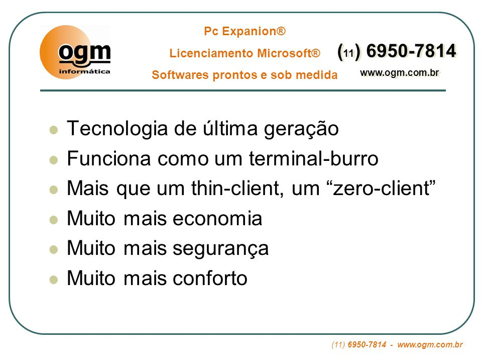 (11) 6950-7814 - www.ogm.com.br Pc Expanion® Licenciamento Microsoft® Softwares prontos e sob medida ( 11 ) 6950-7814 www.ogm.com.br ( 11 ) 6950-7814 www.ogm.com.br 02 – Segurança: Vírus: Com 10 Pcs normais existem 10 portas abertas para entrada de vírus e contaminação da rede.