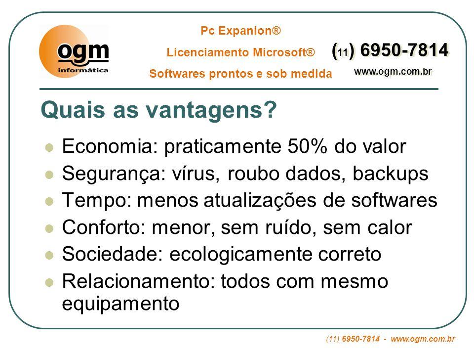 (11) 6950-7814 - www.ogm.com.br Pc Expanion® Licenciamento Microsoft® Softwares prontos e sob medida ( 11 ) 6950-7814 www.ogm.com.br ( 11 ) 6950-7814 www.ogm.com.br Economia na hora da compra: Pc NormalPc Expanion ® 10 Pcs Normais 1.200,00 X 10 = R$ 12.000,00 1 Pc Normal 1.200,00 X 1 = 1.200,00 Memória Extra = 400,00 9 Pc Expanion ® 700,00 X 9 = 6.300,00 Total: R$ 7.900,00 34% economia