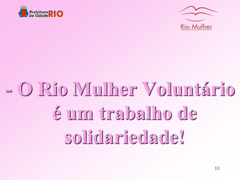 12 Rio Mulher Voluntário - O Rio Mulher tem como meta prioritária o bem-estar social - Realiza um trabalho de ação dinâmica, formada por equipes multi