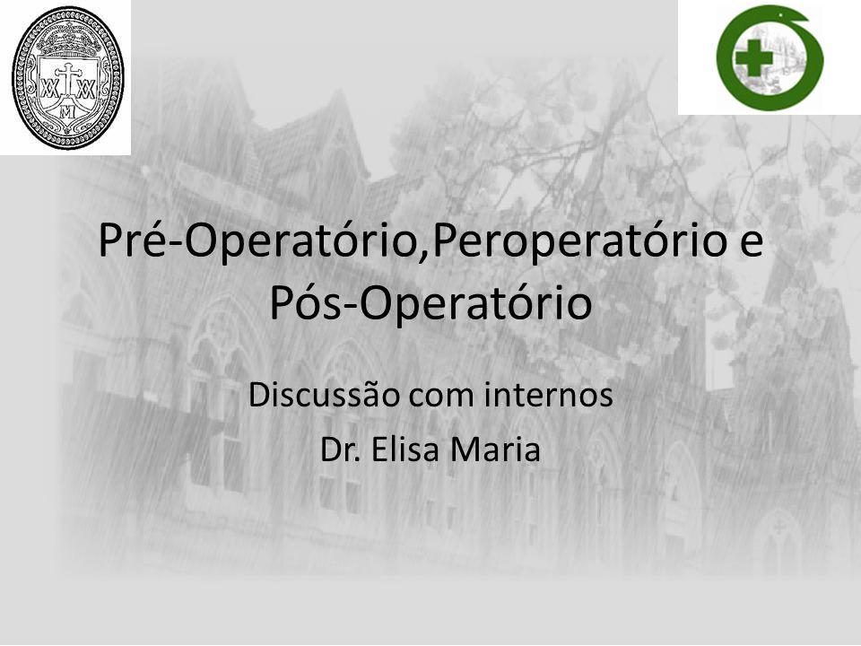 Pré-Operatório,Peroperatório e Pós-Operatório Discussão com internos Dr. Elisa Maria