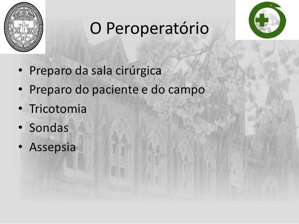 O Peroperatório Preparo da sala cirúrgica Preparo do paciente e do campo Tricotomia Sondas Assepsia
