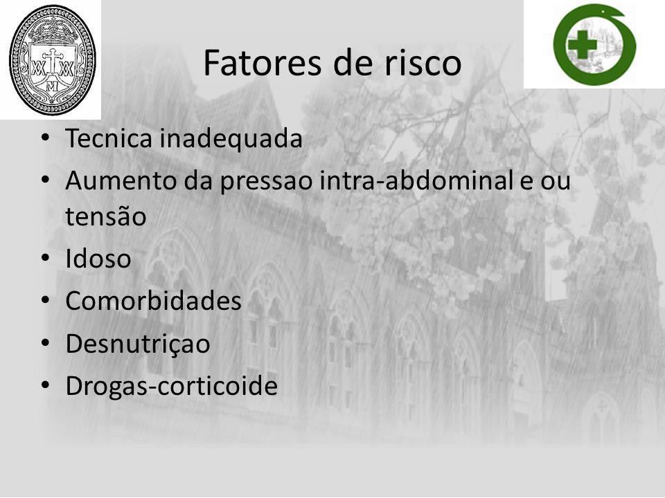 Fatores de risco Tecnica inadequada Aumento da pressao intra-abdominal e ou tensão Idoso Comorbidades Desnutriçao Drogas-corticoide