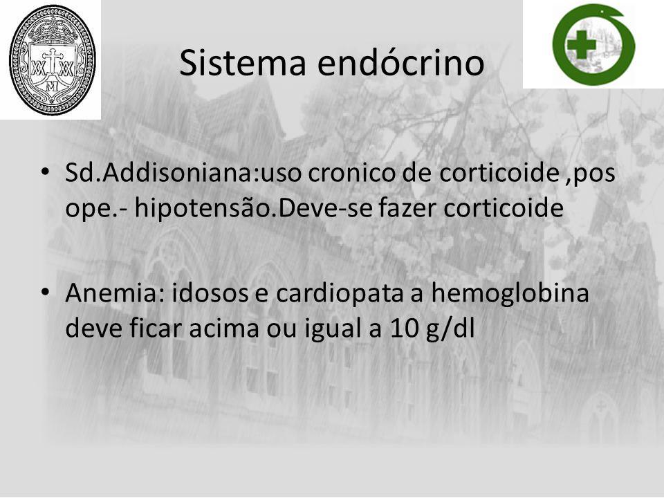 Sistema endócrino Sd.Addisoniana:uso cronico de corticoide,pos ope.- hipotensão.Deve-se fazer corticoide Anemia: idosos e cardiopata a hemoglobina dev