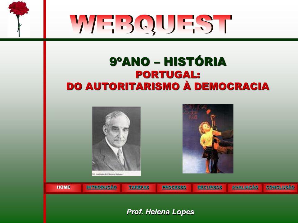 9ºANO – HISTÓRIA PORTUGAL: DO AUTORITARISMO À DEMOCRACIA HOME INTRODUÇÃO TAREFAS PROCESSO RECURSOS AVALIAÇÃO CONCLUSÃO Prof. Helena Lopes