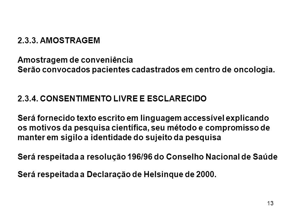 13 2.3.3. AMOSTRAGEM Amostragem de conveniência Serão convocados pacientes cadastrados em centro de oncologia. 2.3.4. CONSENTIMENTO LIVRE E ESCLARECID
