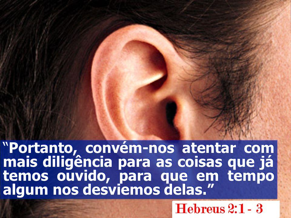 Portanto, convém-nos atentar com mais diligência para as coisas que já temos ouvido, para que em tempo algum nos desviemos delas. Hebreus 2:1 - 3