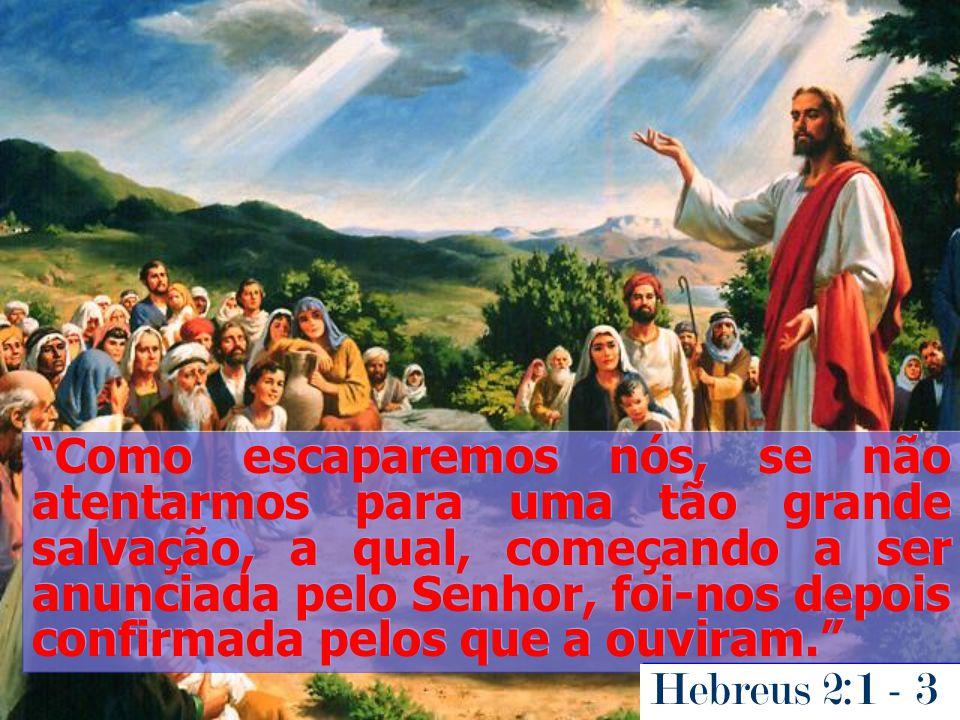 Como escaparemos nós, se não atentarmos para uma tão grande salvação, a qual, começando a ser anunciada pelo Senhor, foi-nos depois confirmada pelos q