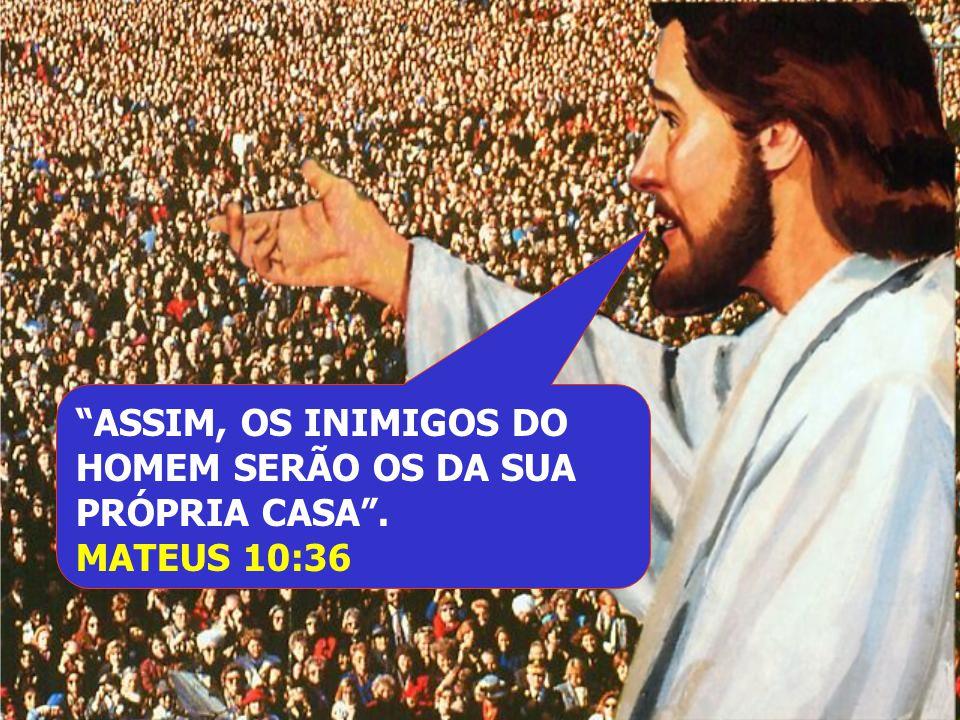 ASSIM, OS INIMIGOS DO HOMEM SERÃO OS DA SUA PRÓPRIA CASA. MATEUS 10:36