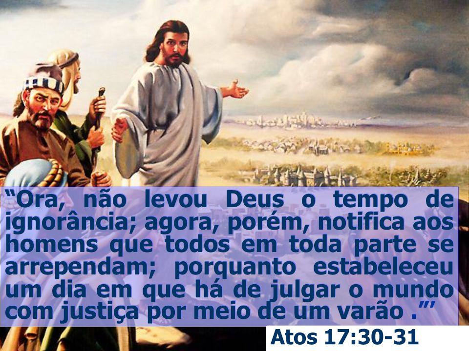 Ora, não levou Deus o tempo de ignorância; agora, porém, notifica aos homens que todos em toda parte se arrependam; porquanto estabeleceu um dia em qu