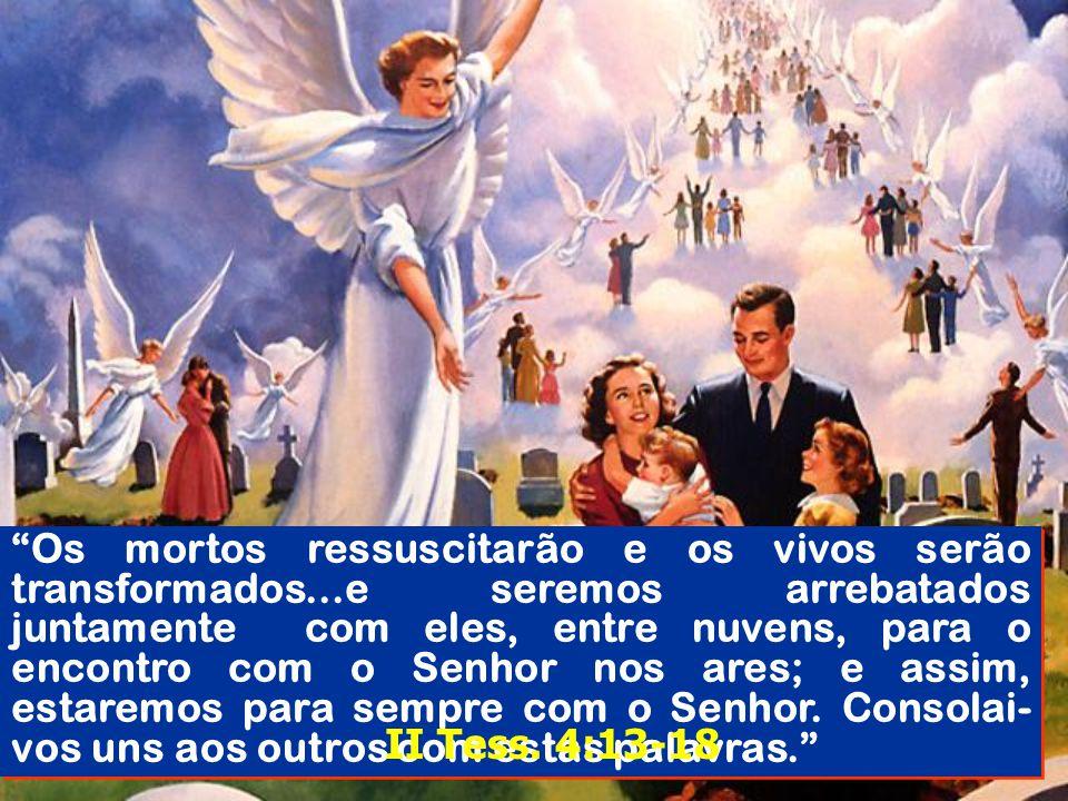 Os mortos ressuscitarão e os vivos serão transformados...e seremos arrebatados juntamente com eles, entre nuvens, para o encontro com o Senhor nos are