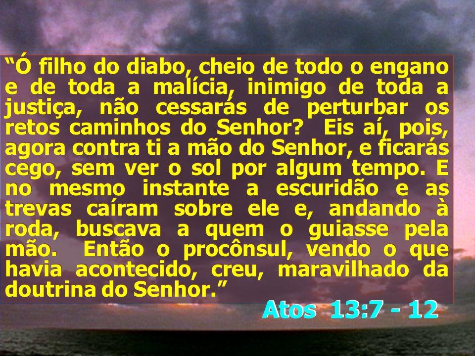 Ó filho do diabo, cheio de todo o engano e de toda a malícia, inimigo de toda a justiça, não cessarás de perturbar os retos caminhos do Senhor? Eis aí