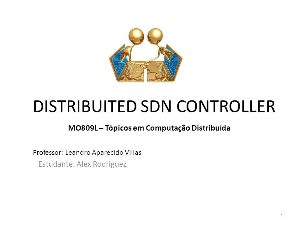 DISTRIBUITED SDN CONTROLLER Estudante: Alex Rodriguez MO809L – Tópicos em Computação Distribuída Professor: Leandro Aparecido Villas 1