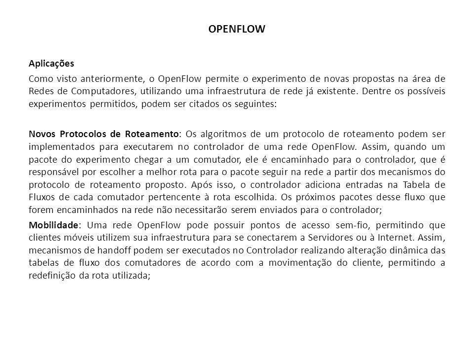 OPENFLOW Aplicações Como visto anteriormente, o OpenFlow permite o experimento de novas propostas na área de Redes de Computadores, utilizando uma inf
