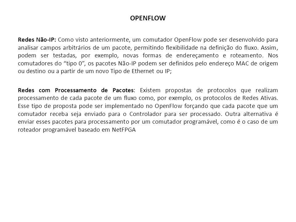 OPENFLOW Redes Não-IP: Como visto anteriormente, um comutador OpenFlow pode ser desenvolvido para analisar campos arbitrários de um pacote, permitindo