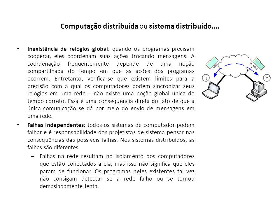 Computação distribuída ou sistema distribuído.... Inexistência de relógios global: quando os programas precisam cooperar, eles coordenam suas ações tr