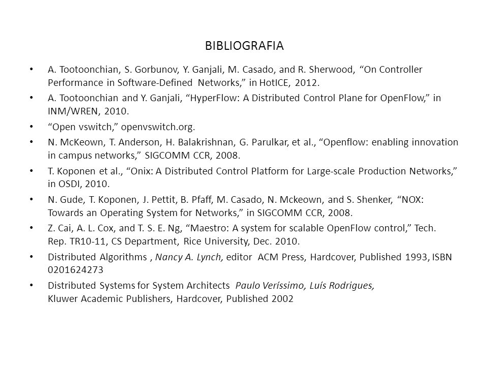 BIBLIOGRAFIA A. Tootoonchian, S. Gorbunov, Y. Ganjali, M. Casado, and R. Sherwood, On Controller Performance in Software-Defined Networks, in HotICE,