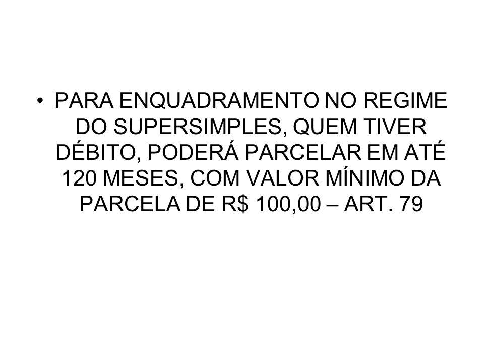 PARA ENQUADRAMENTO NO REGIME DO SUPERSIMPLES, QUEM TIVER DÉBITO, PODERÁ PARCELAR EM ATÉ 120 MESES, COM VALOR MÍNIMO DA PARCELA DE R$ 100,00 – ART. 79