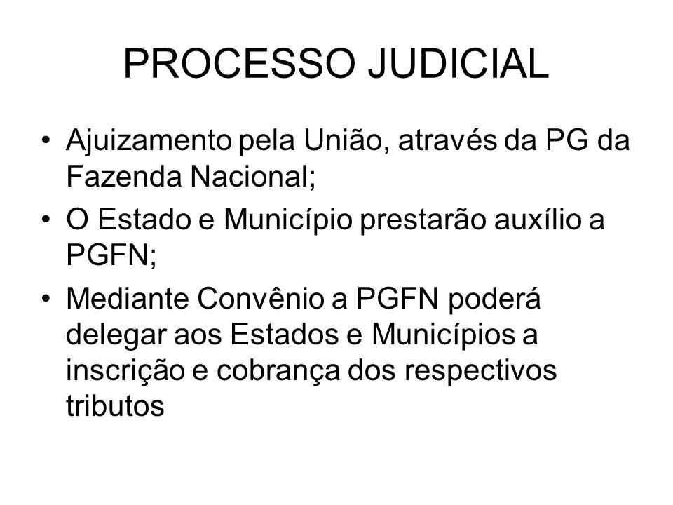PROCESSO JUDICIAL Ajuizamento pela União, através da PG da Fazenda Nacional; O Estado e Município prestarão auxílio a PGFN; Mediante Convênio a PGFN p