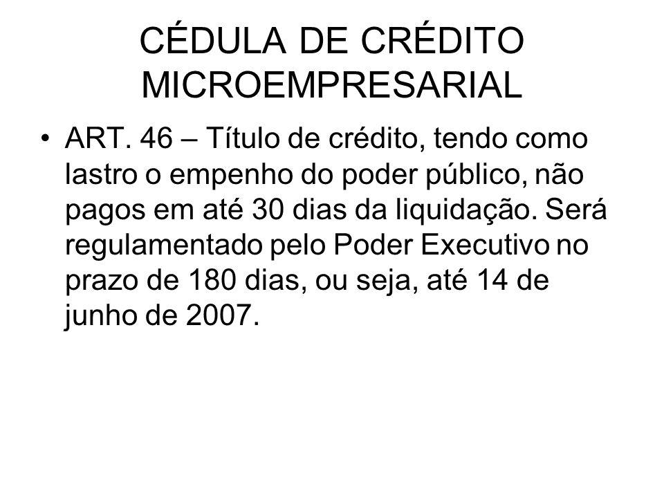 CÉDULA DE CRÉDITO MICROEMPRESARIAL ART. 46 – Título de crédito, tendo como lastro o empenho do poder público, não pagos em até 30 dias da liquidação.