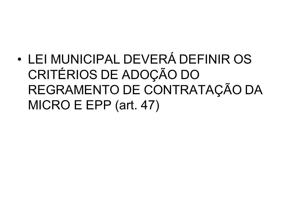LEI MUNICIPAL DEVERÁ DEFINIR OS CRITÉRIOS DE ADOÇÃO DO REGRAMENTO DE CONTRATAÇÃO DA MICRO E EPP (art. 47)