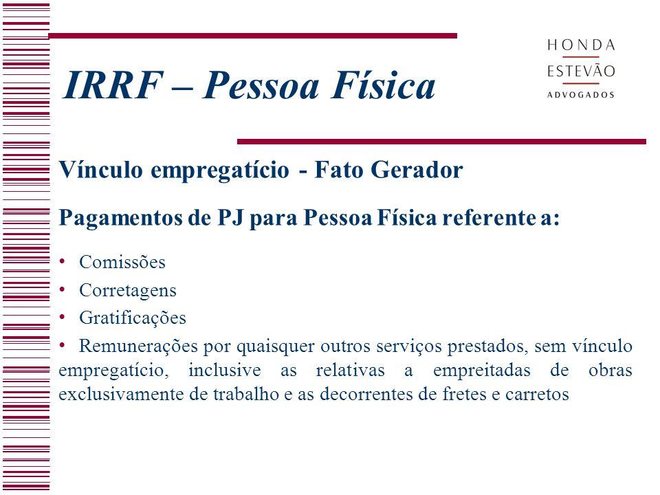IRRF – Pessoa Física Vínculo empregatício - Fato Gerador Pagamentos de PJ para Pessoa Física referente a: Comissões Corretagens Gratificações Remunera