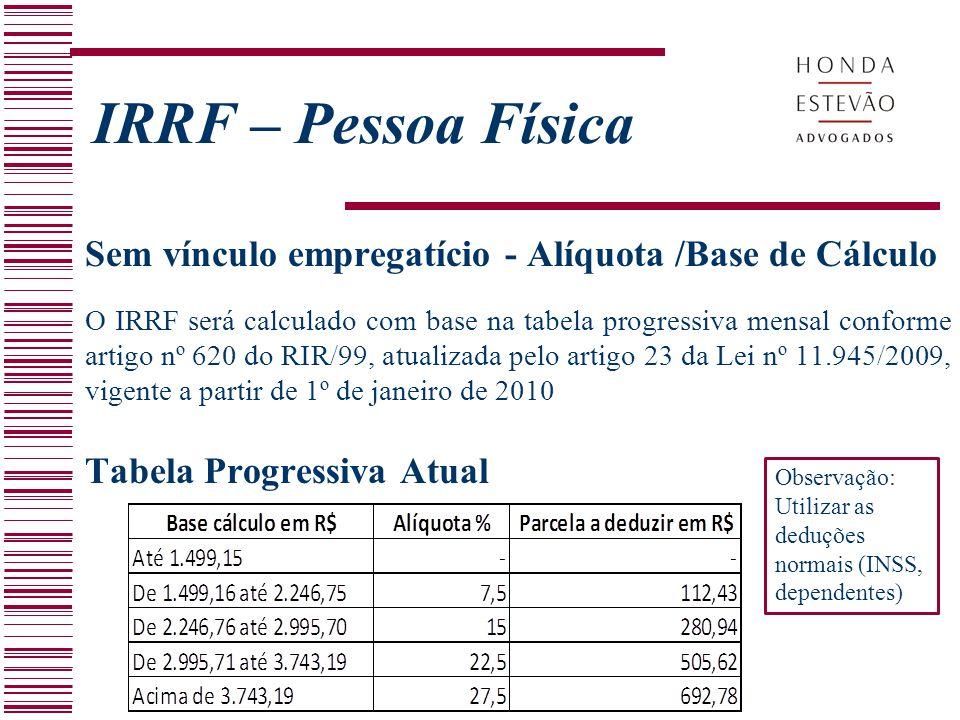 Sem vínculo empregatício - Alíquota /Base de Cálculo O IRRF será calculado com base na tabela progressiva mensal conforme artigo nº 620 do RIR/99, atu
