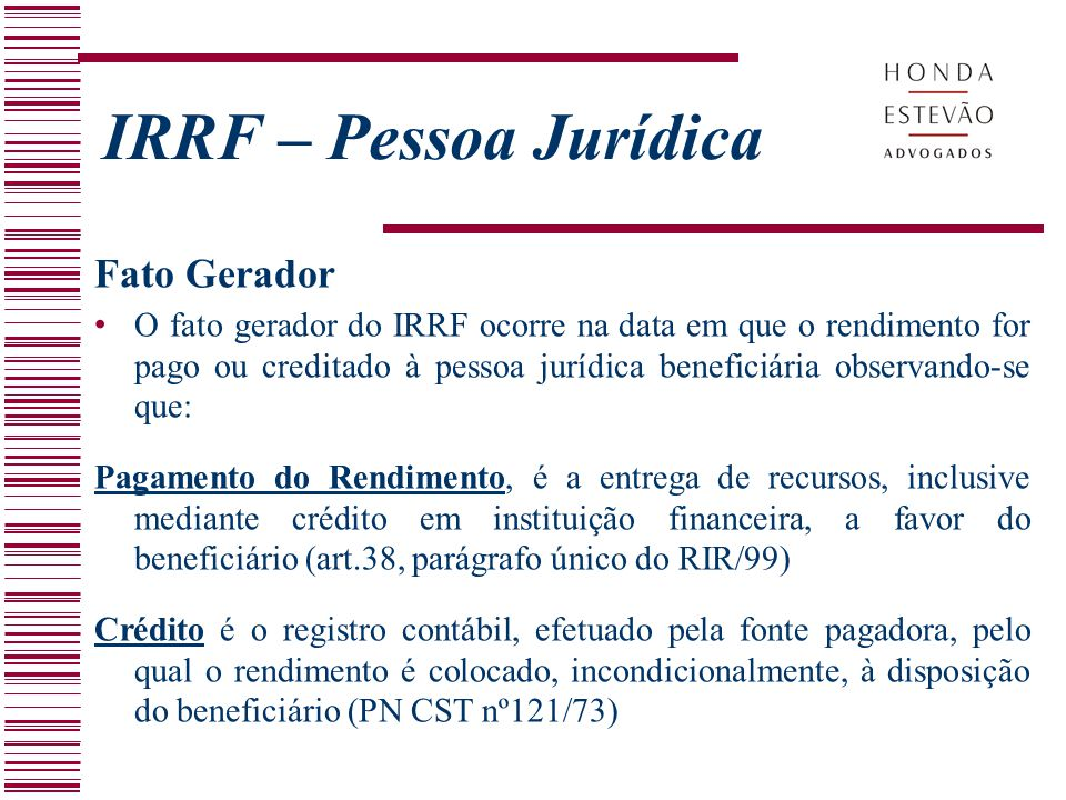 IRRF – Pessoa Jurídica Fato Gerador O fato gerador do IRRF ocorre na data em que o rendimento for pago ou creditado à pessoa jurídica beneficiária obs