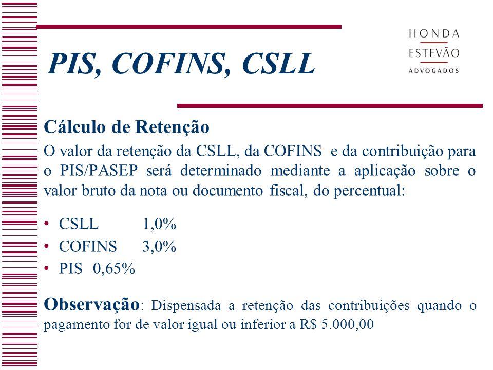 PIS, COFINS, CSLL Cálculo de Retenção O valor da retenção da CSLL, da COFINS e da contribuição para o PIS/PASEP será determinado mediante a aplicação