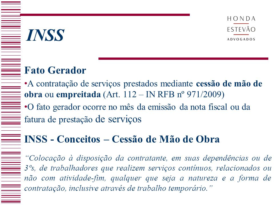 INSS Fato Gerador A contratação de serviços prestados mediante cessão de mão de obra ou empreitada (Art. 112 – IN RFB nº 971/2009) O fato gerador ocor