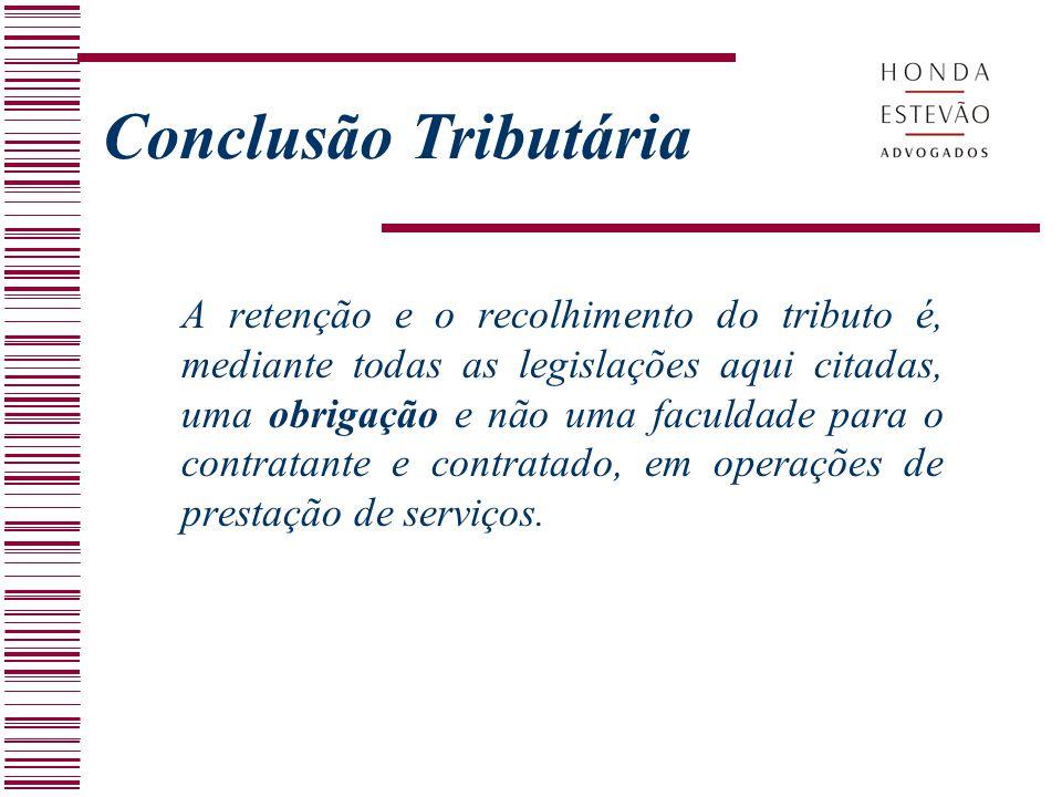 Conclusão Tributária A retenção e o recolhimento do tributo é, mediante todas as legislações aqui citadas, uma obrigação e não uma faculdade para o co