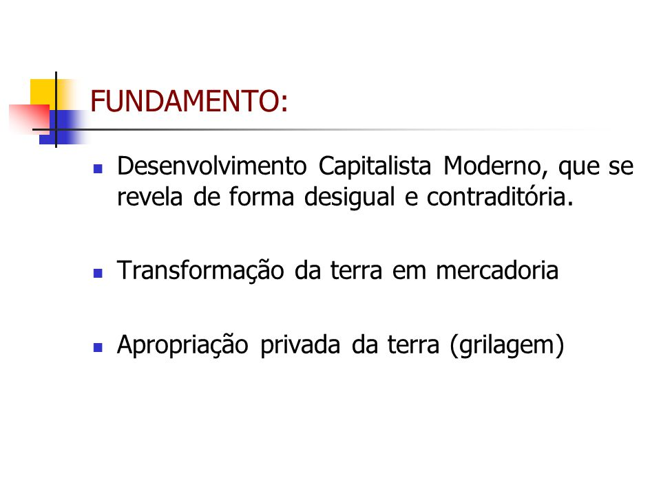 FUNDAMENTO: Desenvolvimento Capitalista Moderno, que se revela de forma desigual e contraditória. Transformação da terra em mercadoria Apropriação pri