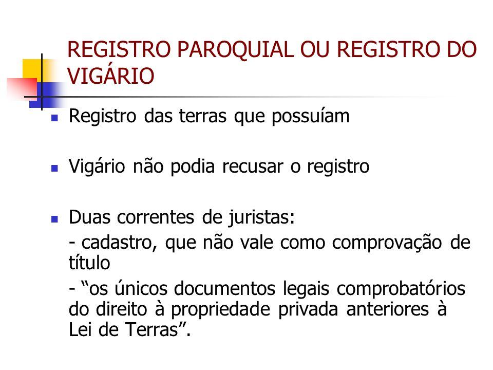 REGISTRO PAROQUIAL OU REGISTRO DO VIGÁRIO Registro das terras que possuíam Vigário não podia recusar o registro Duas correntes de juristas: - cadastro