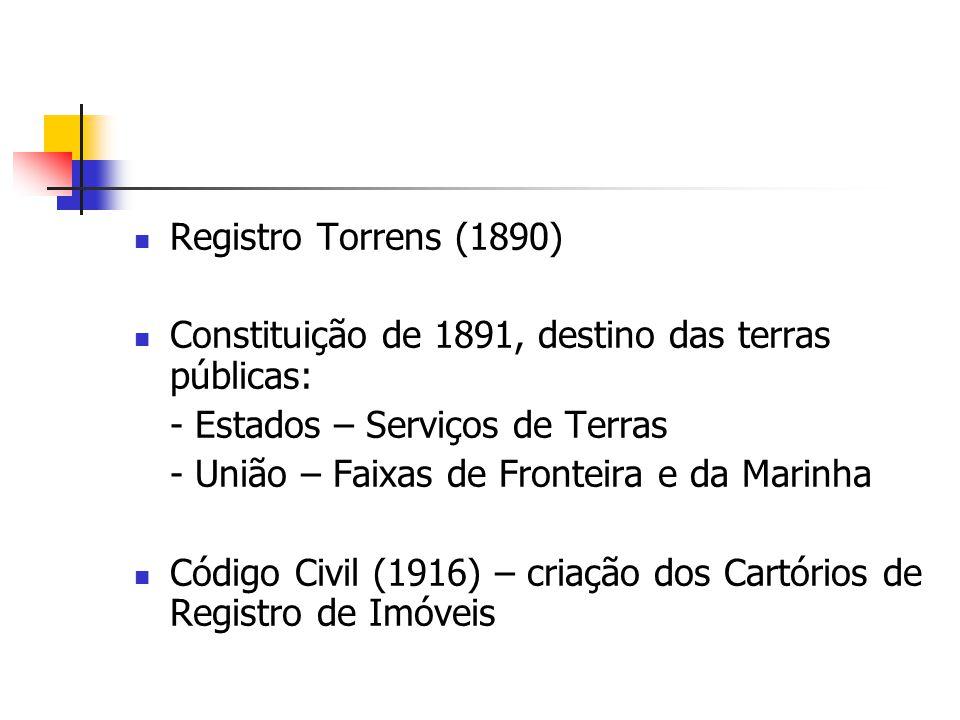 Registro Torrens (1890) Constituição de 1891, destino das terras públicas: - Estados – Serviços de Terras - União – Faixas de Fronteira e da Marinha C