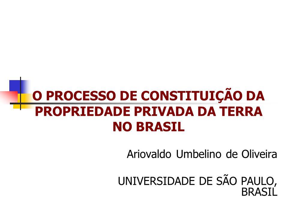 O PROCESSO DE CONSTITUIÇÃO DA PROPRIEDADE PRIVADA DA TERRA NO BRASIL Ariovaldo Umbelino de Oliveira UNIVERSIDADE DE SÃO PAULO, BRASIL